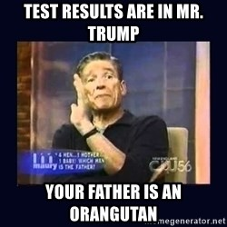 Maury Povich Father - Test results are in Mr. Trump your father is an orangutan