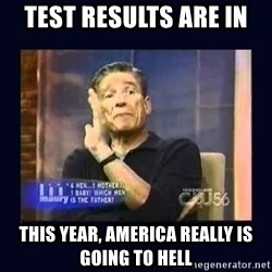 Maury Povich Father - test results are in this year, America really is going to Hell