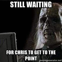 OP will surely deliver skeleton - Still waiting for Chris to get to the point
