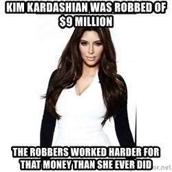 KIM KARDASHIAN - Kim Kardashian was robbed of $9 Million The Robbers worked harder for that Money than she ever did
