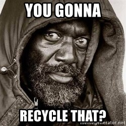 You Gonna Get Raped - you gonna recycle that?