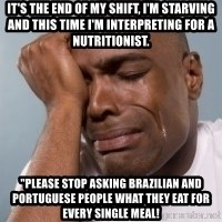 "cryingblackman - It's the end of my shift, I'm starving and this time I'm interpreting for a nutritionist. ""Please stop asking Brazilian and Portuguese people what they eat for every single meal!"