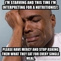 cryingblackman - I'm starving and this time I'm interpreting for a nutritionist. Please have mercy and stop asking them what they eat for every single meal.