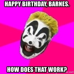 Insane Clown Posse - Happy Birthday, Barnes. How does that work?