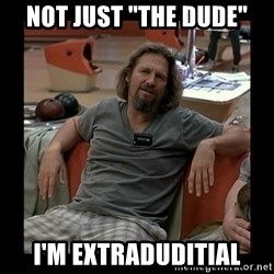 "The Dude - Not Just ""The Dude"" I'm ExtraDuditial"
