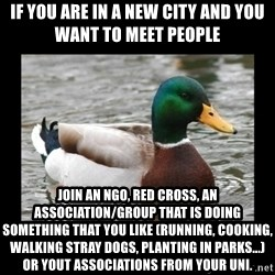 advice mallard - If you are in a new city and you want to meet people Join an NGO, Red Cross, an association/group that is doing something that you like (running, cooking, walking stray dogs, planting in parks...) or yout associations from your Uni.