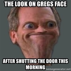 Housella ei suju - The look on gregs face after shutting the door this morning