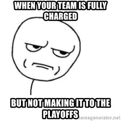 Are You Fucking Kidding Me - When your team is fully charged but not making it to the playoffs