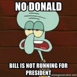 no patrick mayonnaise is not an instrument - No donald  Bill is not running for president