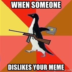 Socially Fed Up Penguin - When someone  Dislikes your meme