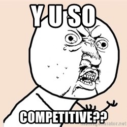 y u no meme - Y U SO COMPETITIVE??