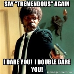 "Jules Say What Again - Say ""Tremendous"" again I dare you!  I double dare you!"