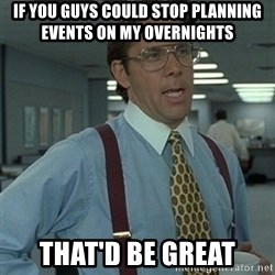 Office Space Boss - If you guys could stop planning events on my overnights That'd be great