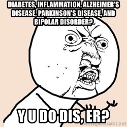y u no meme - diabetes, inflammation, Alzheimer's disease, Parkinson's disease, and bipolar disorder? Y u do dis, er?