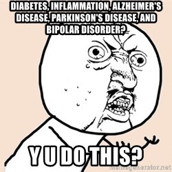 y u no meme - diabetes, inflammation, Alzheimer's disease, Parkinson's disease, and bipolar disorder? y u do this?