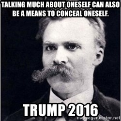 Nietzsche - Talking much about oneself can also be a means to conceal oneself. Trump 2016