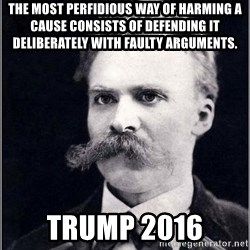 Nietzsche - The most perfidious way of harming a cause consists of defending it deliberately with faulty arguments. Trump 2016