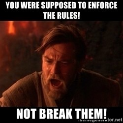 You were the chosen one  - You were supposed to enforce the rules! Not break them!