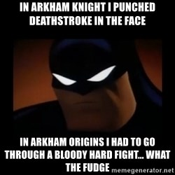 Disapproving Batman - In arkham knight i punched deathstroke in the face in arkham origins i had to go through a bloody hard fight... what the fudge