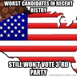 Scumbag America - Worst candidates in recent histry Still won't vote 3-rd party