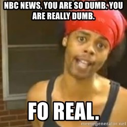 Antoine Dodson - NBC News, you are so dumb. You are really dumb. Fo Real.