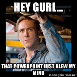 Confused Ryan Gosling - Hey Gurl... That powerpoint just BLEw my mind
