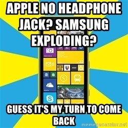 Nokia Lumia 1520 - apple no headphone jack? Samsung exploding?                                          Guess it's my turn to come back