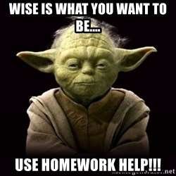 ProYodaAdvice - Wise is what you want to be.... Use Homework Help!!!