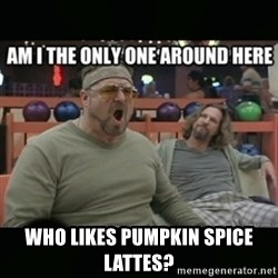 angry walter -  WHO LIKES PUMPKIN SPICE LATTES?
