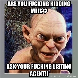 Smeagol - ARE YOU FUCKING KIDDING ME!!?? ASK YOUR FUCKING LISTING AGENT!!
