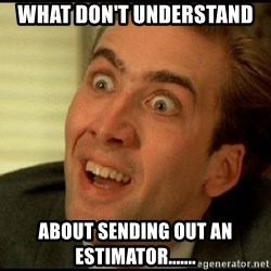 You Don't Say Nicholas Cage - What don't understand about sending out an estimator.......