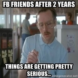 Pretty serious - FB friends after 2 years things are getting pretty serious...