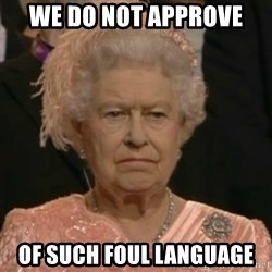 Unimpressed Queen Elizabeth  - WE DO NOT APPROVE OF SUCH FOUL LANGUAGE