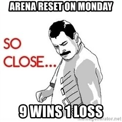 So Close... meme - Arena reset on monday 9 wins 1 loss