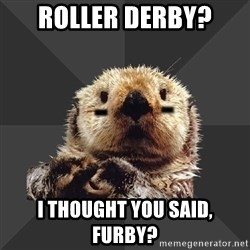 Roller Derby Otter - Roller derby? I thought you said, furby?