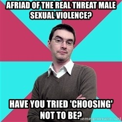 Privilege Denying Dude - Afriad of the real threat male sexual violence? Have you tried 'choosing' not to be?