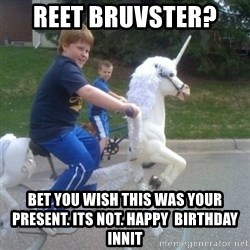 unicorn - Reet bruvster?  Bet you wish this was your present. Its not. Happy  Birthday Innit