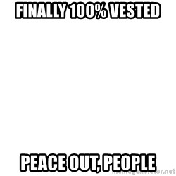 Deal With It - Finally 100% Vested Peace out, People