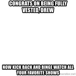 Deal With It - Congrats on being Fully Vested, Drew Now kick back and binge watch all your favorite shows