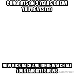 Deal With It - Congrats on 5 Years, Drew! You're vested Now Kick back and binge watch all your favorite shows