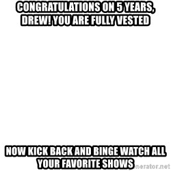 Deal With It - Congratulations on 5 years, Drew! You are fully vested Now kick back and binge watch all your favorite shows