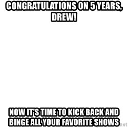 Deal With It - Congratulations on 5 years, Drew! Now it's time to kick back and binge all your favorite shows