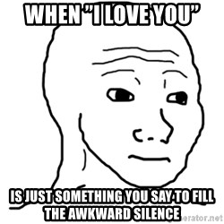 "That Feel Guy - when ""i love you"" is just something you say to fill the awkward silence"