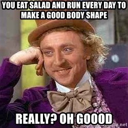 Charlie meme - You eat salad and run every day to make a good body shape really? oh goood
