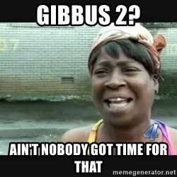 Sweet brown - Gibbus 2? Ain't nobody got time for that