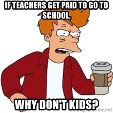Futurama Fry - if teachers get paid to go to school, why don't kids?