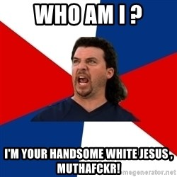 kenny powers - Who am I ? I'm your handsome white Jesus , muthafckr!