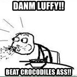 Cereal Guy Spit - danm luffy!! beat crocodiles ass!!