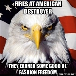 Freedom Eagle  - Fires at American destroyer They earned some good ol' fashion freedom