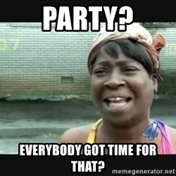 Sweet brown - PARTY? EVERYBODY GOT TIME FOR THAT?